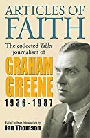 Articles of Faith: The Collected Tablet Journalism of Graham Greene 1936-87