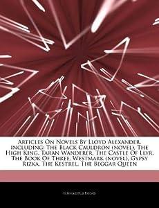 Articles on Novels by Lloyd Alexander, Including: The Black Cauldron (Novel), the High King, Taran Wanderer, the Castle of Llyr, the Book of Three, Westmark (Novel), Gypsy Rizka, the Kestrel, the Beggar Queen