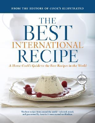 The Best International Recipe: A Home Cook's Guide To The Best Recipes In The World (Best Recipe Classics) (A Best Recipe Classic)