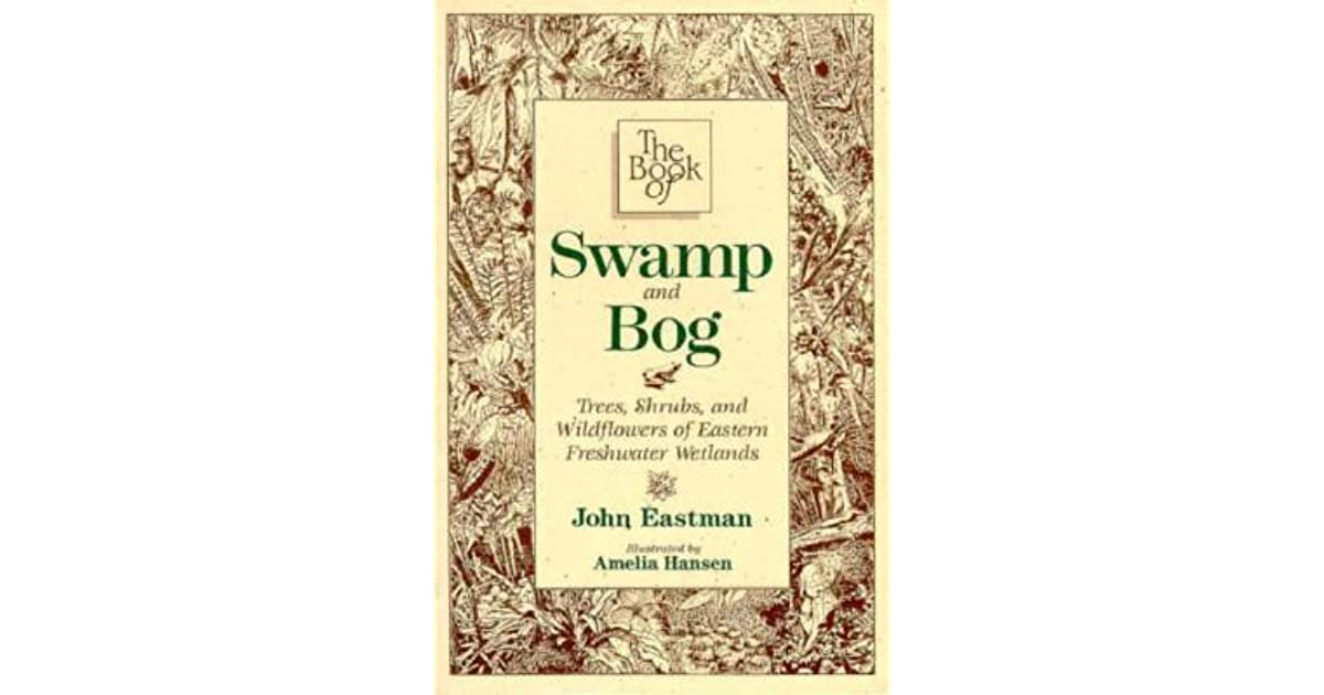 The Book Of Swamp Bog Trees Shrubs And Wildflowers Of Eastern