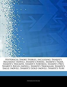 Historical Short Stories, including: Sharpe's Regiment (novel), Sharpe's Havoc, Sharpe's Tiger, Sharpe's Triumph, Sharpe's Fortress, Sharpe's Prey, Sharpe's Rifles (novel), Sharpe's Trafalgar, Sharpe's Eagle (novel), Sharpe's Gold (novel), Sharpe's Fury