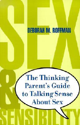 Sex And Sensibility: The Thinking Parents Guide To Talking Sense About Sex