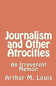 Journalism and Other Atrocities: An Irreverent Memoir