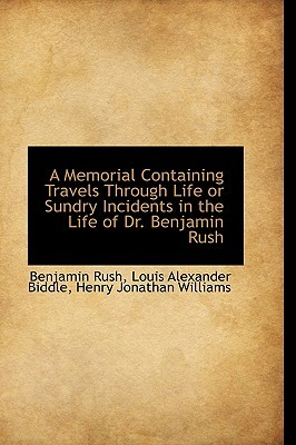A Memorial Containing Travels Through Life or Sundry Incidents in the Life of Dr Benjamin Rush