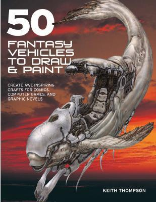 50 Fantasy Vehicles to Draw & Paint: Create Awe-inspiring Crafts for Comics, Computer Games & Graphic Novels