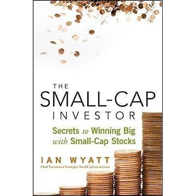 The Small-Cap Investor: Secrets to Winning Big with Small-Cap Stocks by Ian Wyatt