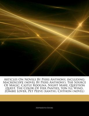 Articles on Novels by Piers Anthony, Including: Macroscope (Novel by Piers Anthony), the Source of Magic, Castle Roogna, Night Mare, Question Quest, the Color of Her Panties, Yon Ill Wind, Zombie Lover, Pet Peeve (Xanth), Chthon (Novel)