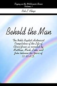 Behold the Man, Volume 1: The Noble Baptist Historicist Compilation of the Life of Christ Jesus as Recorded by Matthew, Mark, Luke, and John Between the Years of 50-95 A.D.