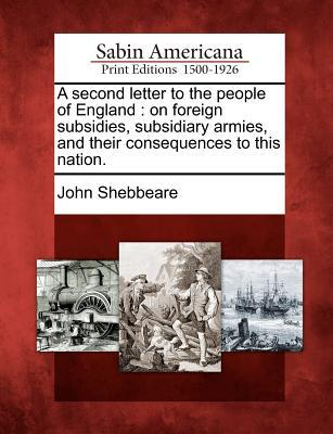 A Second Letter to the People of England: On Foreign Subsidies, Subsidiary Armies, and Their Consequences to This Nation.