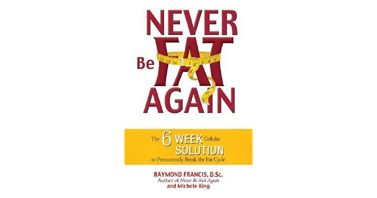 Never be fat again the 6 week cellular solution to permanently never be fat again the 6 week cellular solution to permanently break the fat cycle by raymond francis fandeluxe Choice Image
