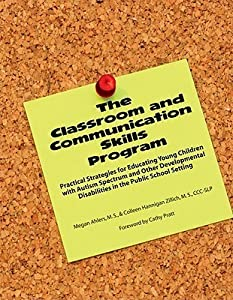 The Classroom and Communication Skills Program: Practical Strategies for Educating Young Children with Autism Spectrum and Other Developmental Disabilities in the Public School Setting