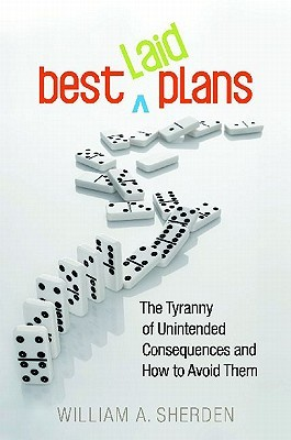 Best Laid Plans: The Tyranny of Unintended Consequences and How to Avoid Them