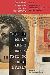 God Is Dead and I Don't Feel So Good Myself: Theological Engagements with the New Atheism
