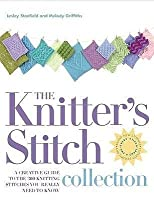 The Knitter's Stitch Collection: A Creative Guide to the 300 Knitting Stitches You Really Need to Know. Lesley Stanfield & Melody Griffiths