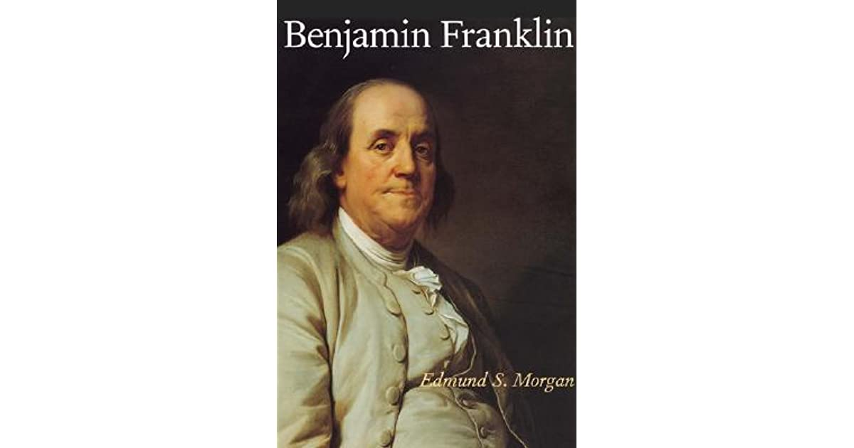benjamin franklin by edmund morgan essay An analysis of edmund morgan's benjamin franklin portrayal a great man through the eyes of a great man jared morgan, edmund benjamin franklin, 1-185.