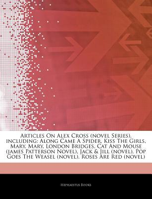 Articles on Alex Cross (Novel Series), Including: Along Came a Spider, Kiss the Girls, Mary, Mary, London Bridges, Cat and Mouse (James Patterson Novel), Jack & Jill (Novel), Pop Goes the Weasel (Novel), Roses Are Red (Novel)