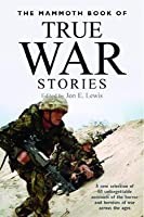 The Mammoth Book of True War Stories: A New Selection of 60 Unforgettable Accounts of the Horror and Heroism of War Across the Ages