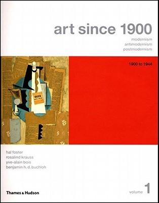 Art Since 1900: Modernism, Antimodernism, Postmodernism, Vol. 1: 1900-1944