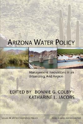 Arizona Water Policy: Management Innovations in an Urbanizing, Arid Region Bonnie G. Colby