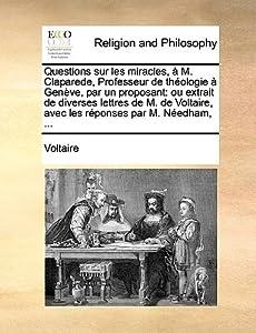Questions sur les Miracles à M. Claparede, Professeur de Théologie à Genève, par un Proposant: Ou Extrait de Diverses Lettres de M. de Voltaire