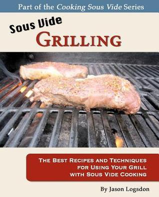 Sous Vide Grilling The Best Recipes and Techniques for Using Your Grill with Sous Vide Cooking