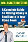 Real Estate Investing: A Complete Guide To Investing In Real Estate In Your Home Town
