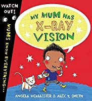 My Mum Has X-Ray Vision. [Angela McAllister & Alex T. Smith]