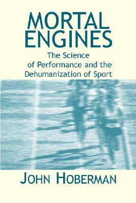 Mortal Engines: The Science of Performance and the Dehumanization of Sport  by  John M. Hoberman