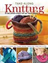 Take Along Knitting: 20+ Easy Portable Projects From Your Favorite Authors