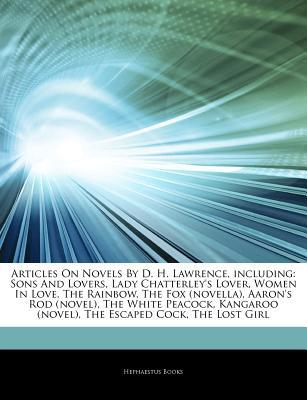 Articles on Novels by D. H. Lawrence, Including: Sons and Lovers, Lady Chatterley's Lover, Women in Love, the Rainbow, the Fox (Novella), Aaron's Rod (Novel), the White Peacock, Kangaroo (Novel), the Escaped Cock, the Lost Girl