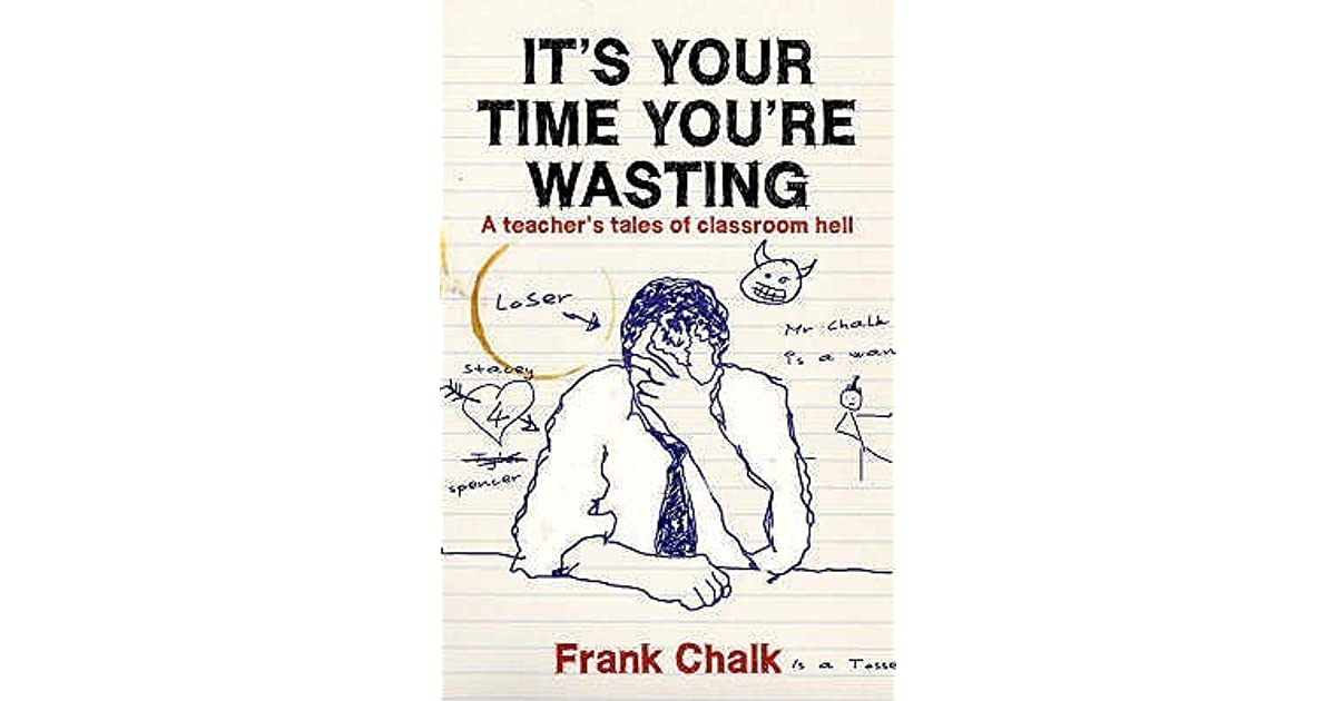 Its Your Time Youre Wasting: A Teachers Tales of Classroom Hell (Frank Chalk Book 1)