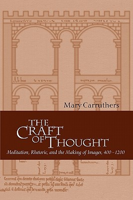 The Craft of Thought: Meditation, Rhetoric, and the Making of Images, 400-1200