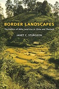 Border Landscapes: The Politics of Akha Land Use in China and Thailand