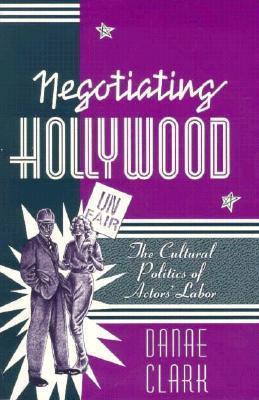 Negotiating Hollywood - The Cultural Politics Of Actors' Labor