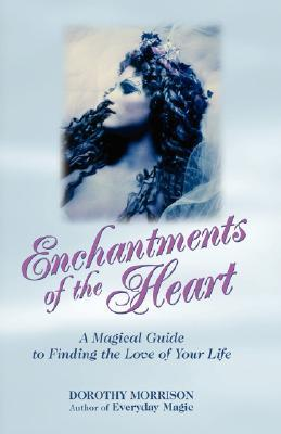 Enchantments of the Heart: A Magical Guide to Finding the Love of Your Life