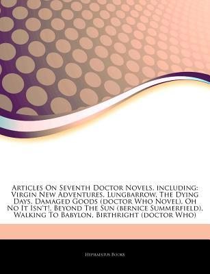 Articles on Seventh Doctor Novels, Including: Virgin New Adventures, Lungbarrow, the Dying Days, Damaged Goods (Doctor Who Novel), Oh No It Isn't!, Beyond the Sun (Bernice Summerfield), Walking to Babylon, Birthright (Doctor Who)