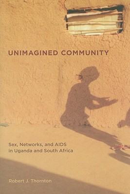 Unimagined Community: Sex, Networks, and AIDS in Uganda and South Africa