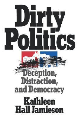 Dirty Politics: Deception, Distraction, and Democracy