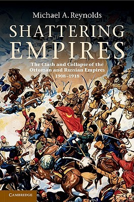 Shattering Empires: The Clash and Collapse of the Ottoman and Russian Empires 1908- 1918