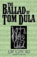The Ballad Of Tom Dula: The Documented Story Behind The Murder Of Laura Foster And The Trials And Execution Of Tom Dula