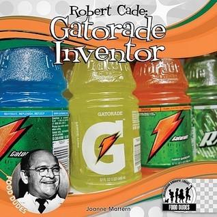 Robert Cade  Gatorade Inventor by Joanne Mattern