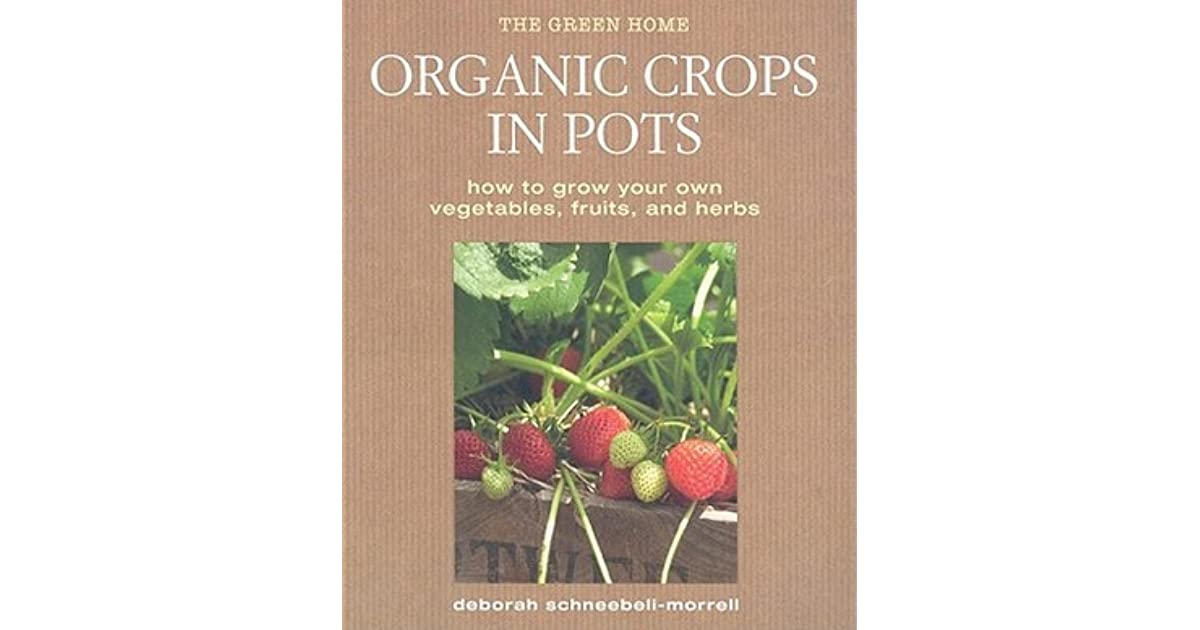 Organic Crops In Pots How To Grow Your Own Vegetables Fruits And Herbs By Deborah Schneebeli Morrell