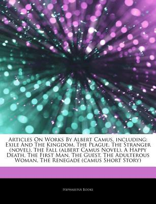 Articles on Works by Albert Camus, Including: Exile and the Kingdom, the Plague, the Stranger (Novel), the Fall (Albert Camus Novel), a Happy Death, the First Man, the Guest, the Adulterous Woman, the Renegade (Camus Short Story)