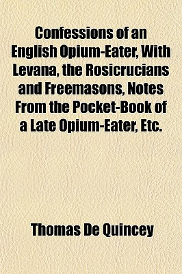 Confessions of an English opium-eater, with Levana, the Rosicrucians & Freemasons, Notes from the Pocket-book of a Late Opium-eater etc.
