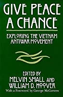 give peace a chance exploring the vietnam antiwar movement  give peace a chance exploring the vietnam antiwar movement essays from the charles debenedetti