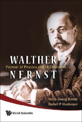 Walther Nernst  Pioneer of Physics, And of Chemistry by Hans-georg Bartel