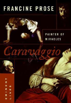 Caravaggio Painter of Miracles by Francine Prose