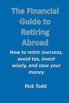 The Financial Guide to Retiring Abroad: How to Retire Overseas, Avoid Tax, Invest Wisely, and Save Your Money