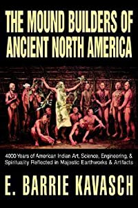 The Mound Builders of Ancient North America: 4000 Years of American Indian Art, Science, Engineering, & Spirituality Reflected in Majestic Earthworks