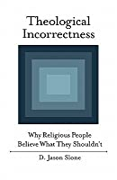 Theological Incorrectness: Why Religious People Believe What They Shouldn't